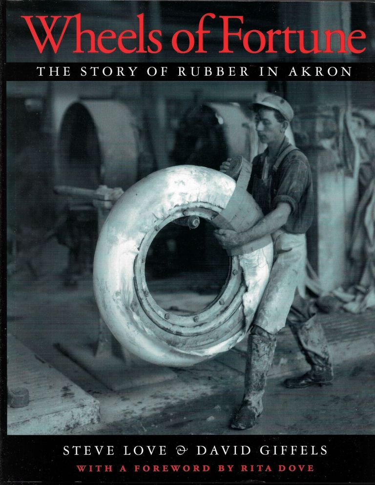 WHEELS OF FORTUNE, The Story of Rubber in Akron. Steve Love, David Giffels.