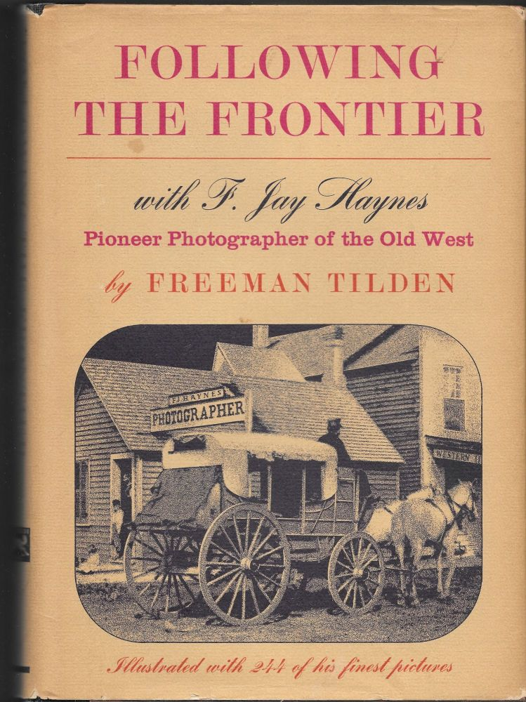 FOLLOWING THE FRONTIER With F. Jay Haynes, Pioneer Photographer of the. Freeman Tilden.