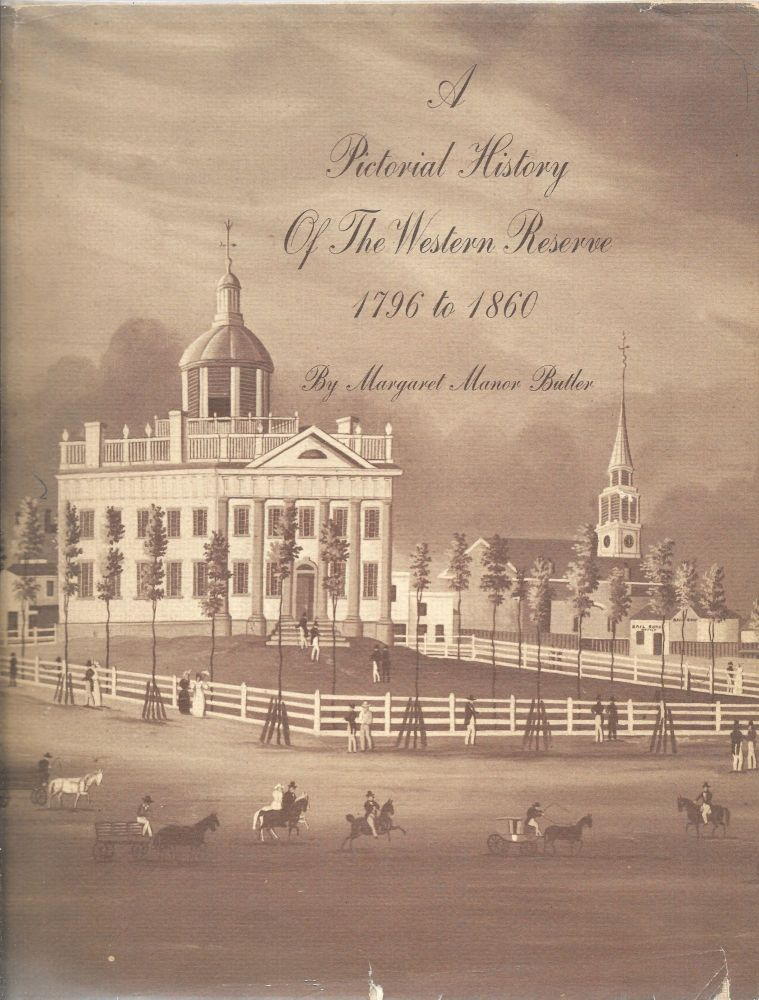 PICTORIAL HISTORY OF THE WESTERN RESERVE, 1796 TO 1860. Margaret Manor Butler.