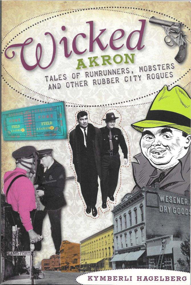WICKED AKRON, Tales of Rumrunners, Mobsters and Other Rubber City Rogues. Kymberli Hagelberg.
