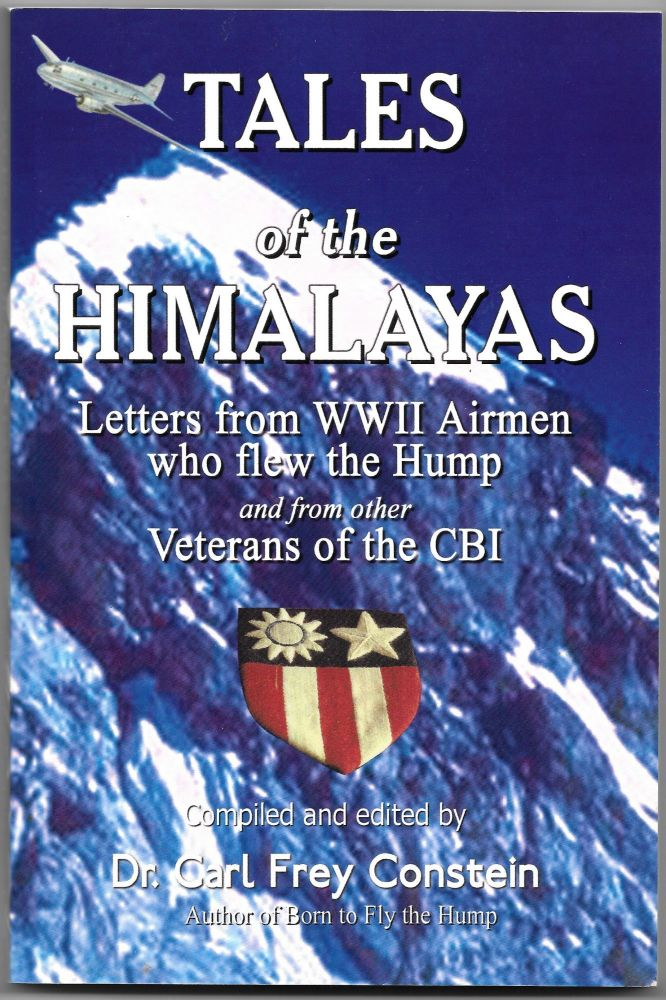 TALES OF THE HIMALAYAS, Letters from WWII Airmen Who Flew the Hump. Dr. Carl Frey Constein.