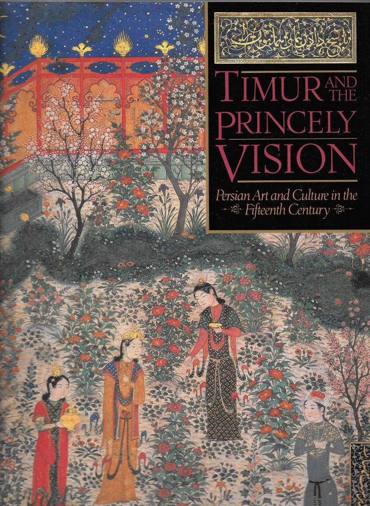 TIMUR AND THE PRINCELY VISION, Persian Art and Culture in the Fifteenth Century. Thomas W. Lentz, Glenn D. Lowry.