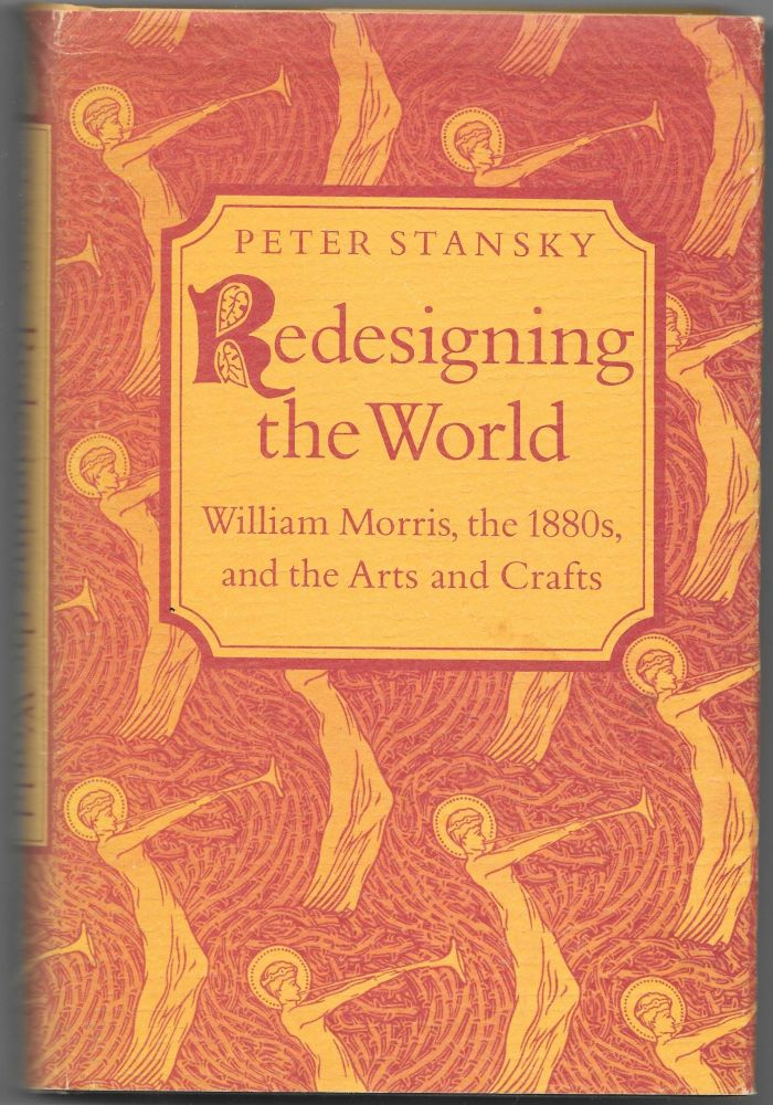 REDESIGNING THE WORLD, William Morris, the 1880s, and the Arts and Crafts. Peter Stansky.