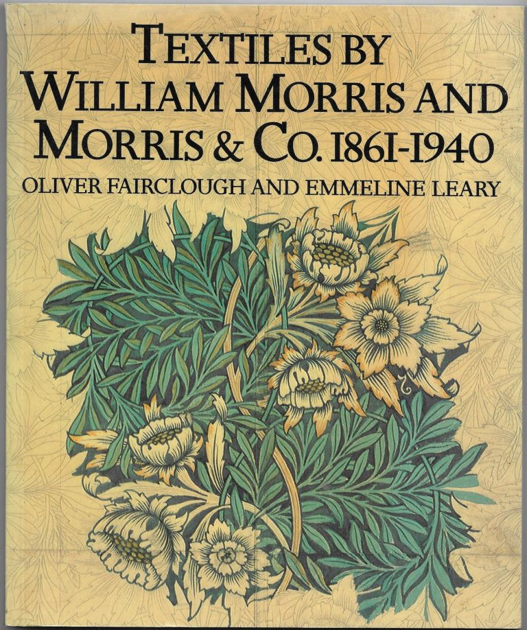 TEXTILES BY WILLIAM MORRIS AND MORRIS & CO. 1861-1940. Oliver Fairclough, Emmeline Leary.