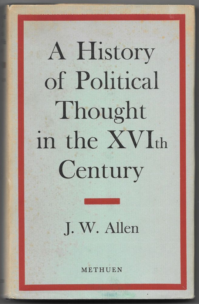A HISTORY OF POLITICAL THOUGHT IN THE SIXTEENTH CENTURY. J. W. Allen.