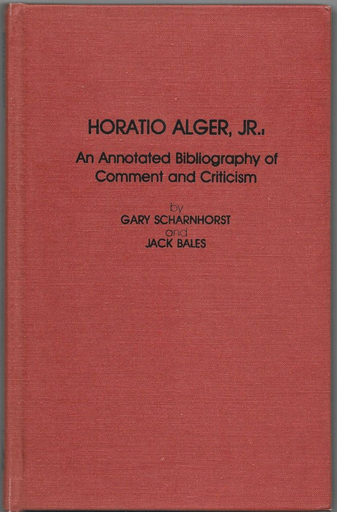 HORATIO ALGER, JR., AN ANNOTATED BIBLIOGRAPHY OF COMMENT AND CRITICISM. Gary Scharnhorst, Jack Bales.