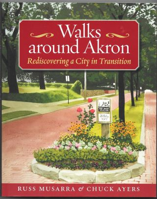 WALKS AROUND AKRON, Rediscovering a City in Transition. Russ Musarra, Chuck Ayers