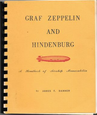 GRAF ZEPPELIN AND HINDENBURG: A Handbook of Airship Memorabilia. James F. Danner