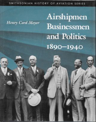 AIRSHIPMEN, BUSINESSMEN AND POLITICS 1890-1940. Henry Cord Meyer