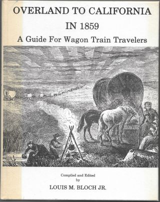 OVERLAND TO CALIFORNIA IN 1859, A Guide for Wagon Train Travelers. Louis M. Bloch Jr