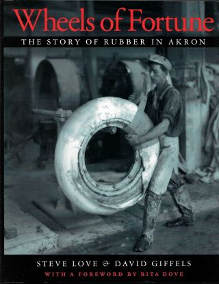 WHEELS OF FORTUNE, The Story of Rubber in Akron. Steve Love, David Giffels
