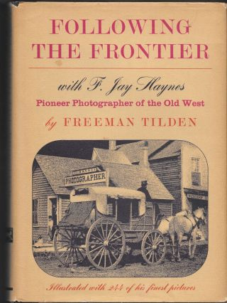 FOLLOWING THE FRONTIER With F. Jay Haynes, Pioneer Photographer of the. Freeman Tilden