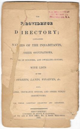 THE PROVIDENCE DIRECTORY; Containing Names of Inhabitants, Their Occupations, Places of Business, and Dwelling-Houses, With Lists of the Streets, Lanes, Wharves, &c. Also Banks, Insurance Offices, and other Public Institutions.