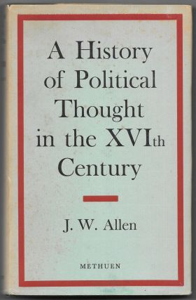 A HISTORY OF POLITICAL THOUGHT IN THE SIXTEENTH CENTURY. J. W. Allen