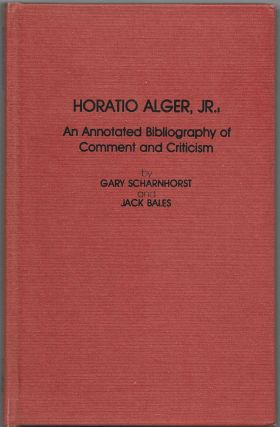 HORATIO ALGER, JR., AN ANNOTATED BIBLIOGRAPHY OF COMMENT AND CRITICISM. Gary Scharnhorst, Jack Bales