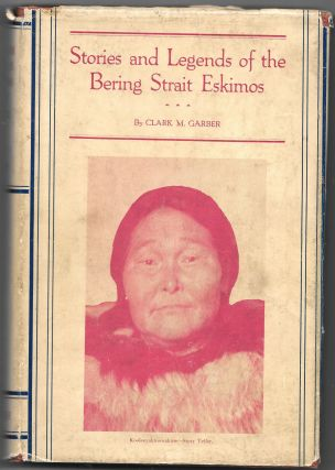 STORIES AND LEGENDS OF THE BERING STRAIT ESKIMOS. Clark M. Garber